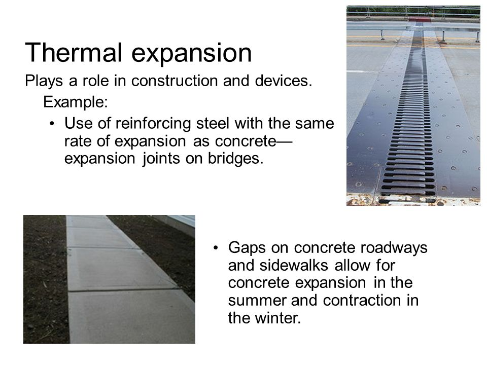 Thermal expansion Plays a role in construction and devices. Example: