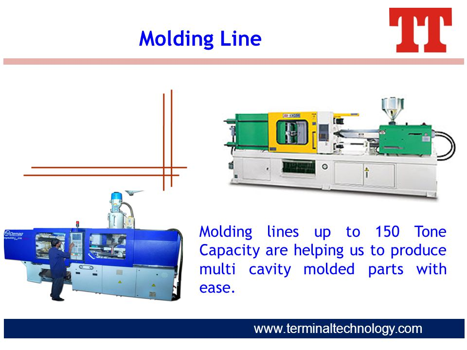 Molding Line Molding lines up to 150 Tone Capacity are helping us to produce multi cavity molded parts with ease.