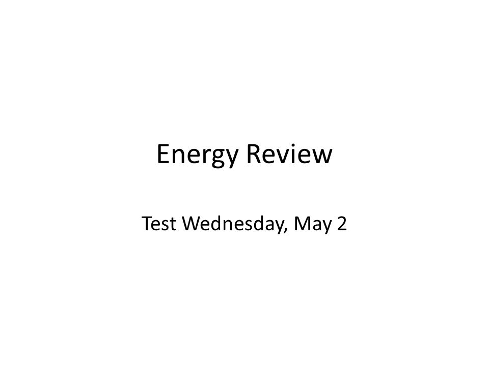 Energy Review Test Wednesday, May 2