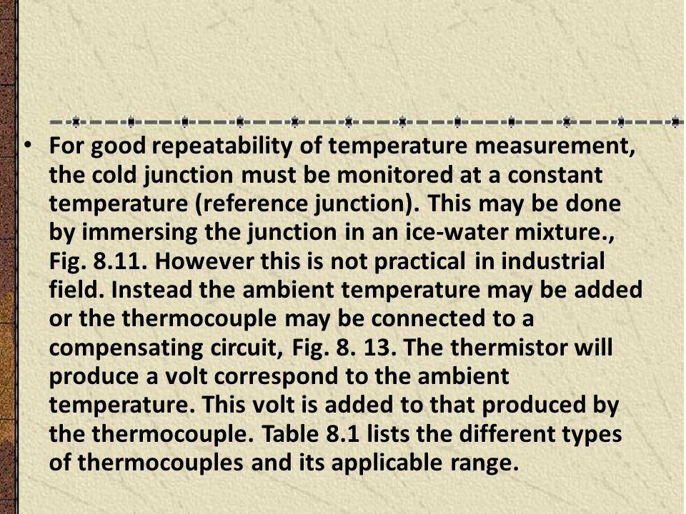 For good repeatability of temperature measurement, the cold junction must be monitored at a constant temperature (reference junction). This may be done by immersing the junction in an ice-water mixture., Fig. 8.11. However this is not practical in industrial field. Instead the ambient temperature may be added or the thermocouple may be connected to a compensating circuit, Fig. 8. 13. The thermistor will produce a volt correspond to the ambient temperature. This volt is added to that produced by the thermocouple. Table 8.1 lists the different types of thermocouples and its applicable range.