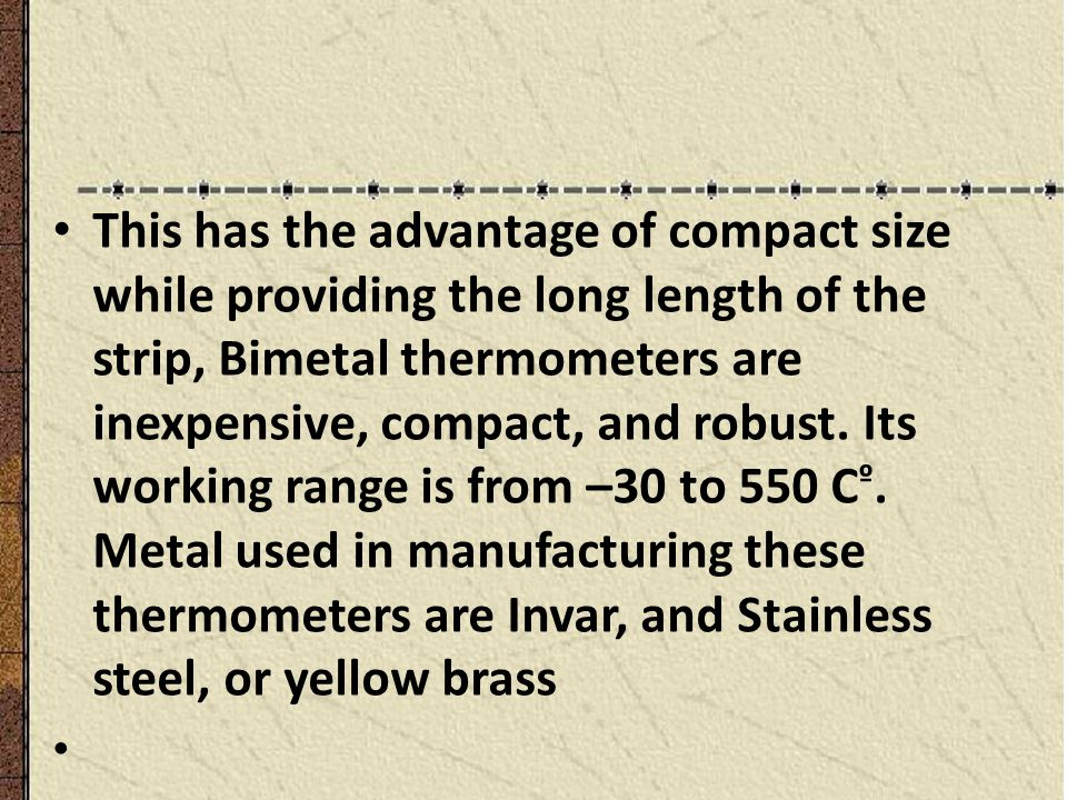 This has the advantage of compact size while providing the long length of the strip, Bimetal thermometers are inexpensive, compact, and robust. Its working range is from –30 to 550 Cº. Metal used in manufacturing these thermometers are Invar, and Stainless steel, or yellow brass