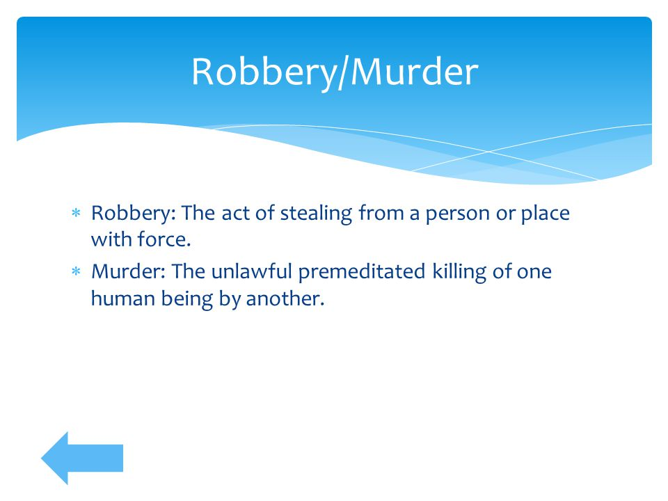 Robbery/Murder Robbery: The act of stealing from a person or place with force.