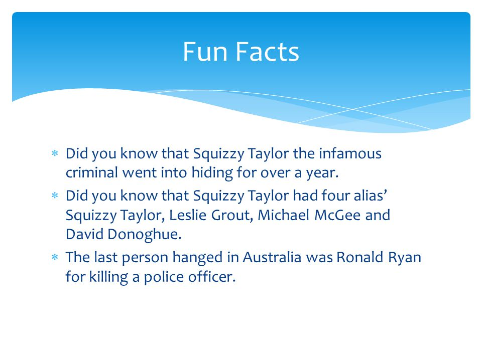 Fun Facts Did you know that Squizzy Taylor the infamous criminal went into hiding for over a year.