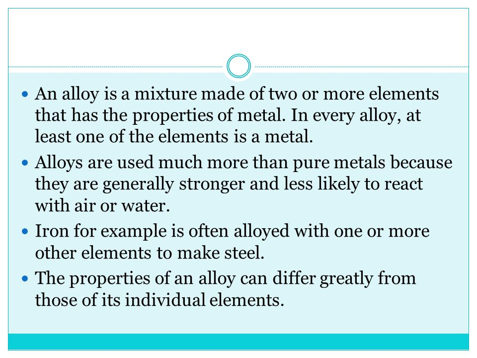 An alloy is a mixture made of two or more elements that has the properties of metal. In every alloy, at least one of the elements is a metal.