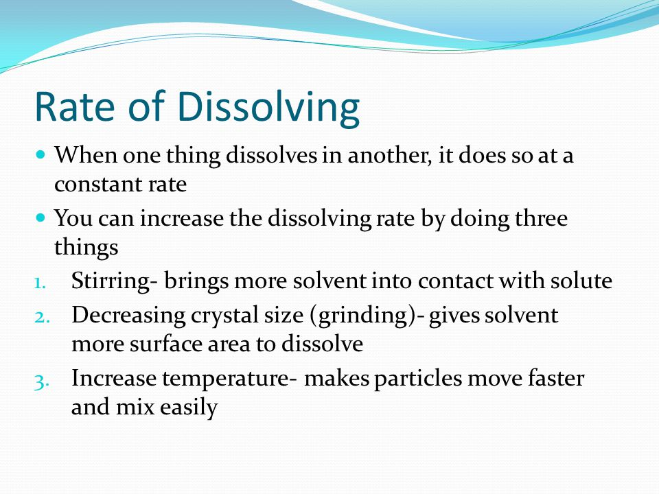 Rate of Dissolving When one thing dissolves in another, it does so at a constant rate. You can increase the dissolving rate by doing three things.