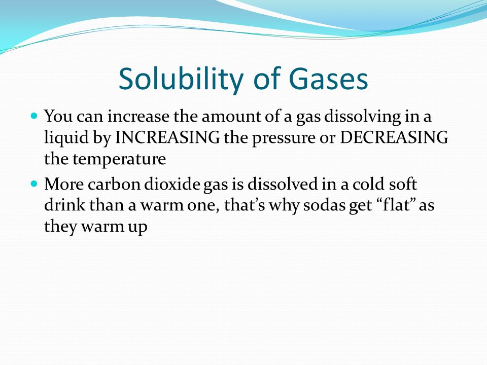 Solubility of Gases You can increase the amount of a gas dissolving in a liquid by INCREASING the pressure or DECREASING the temperature.
