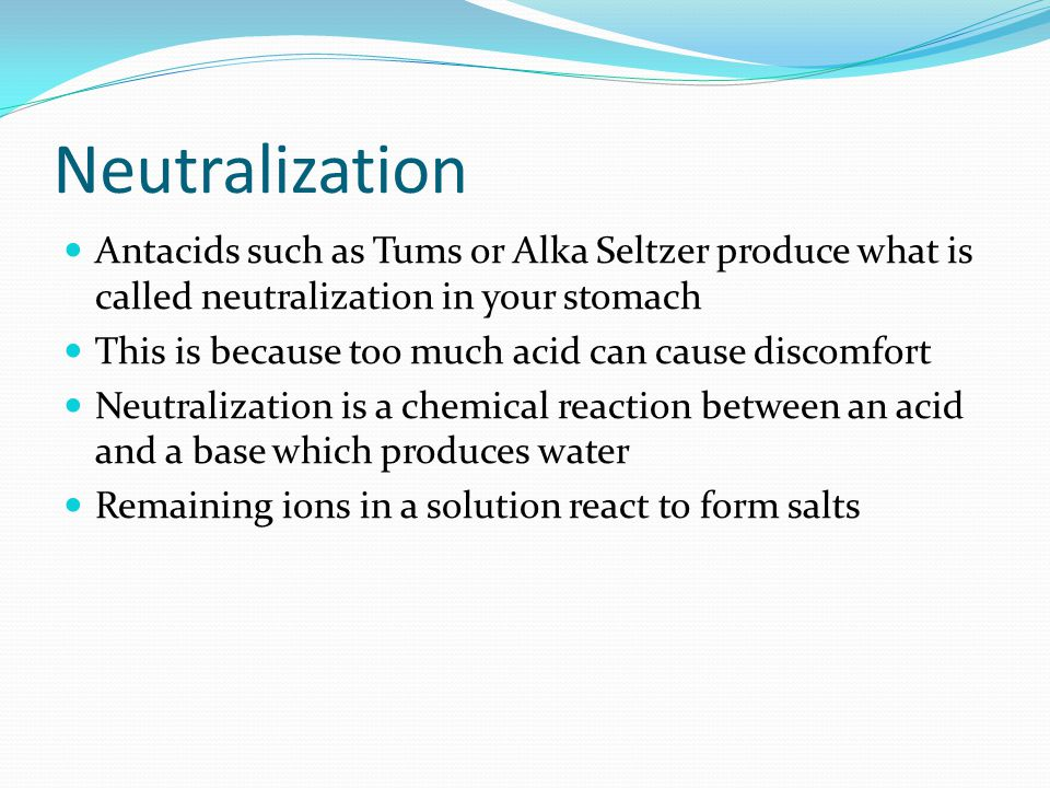 Neutralization Antacids such as Tums or Alka Seltzer produce what is called neutralization in your stomach.
