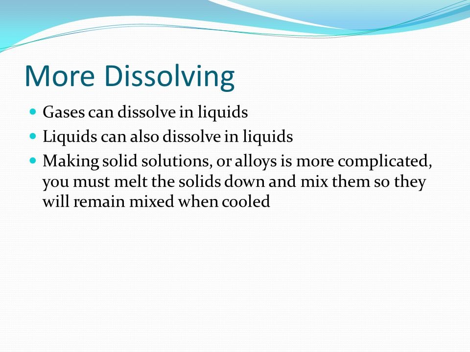 More Dissolving Gases can dissolve in liquids