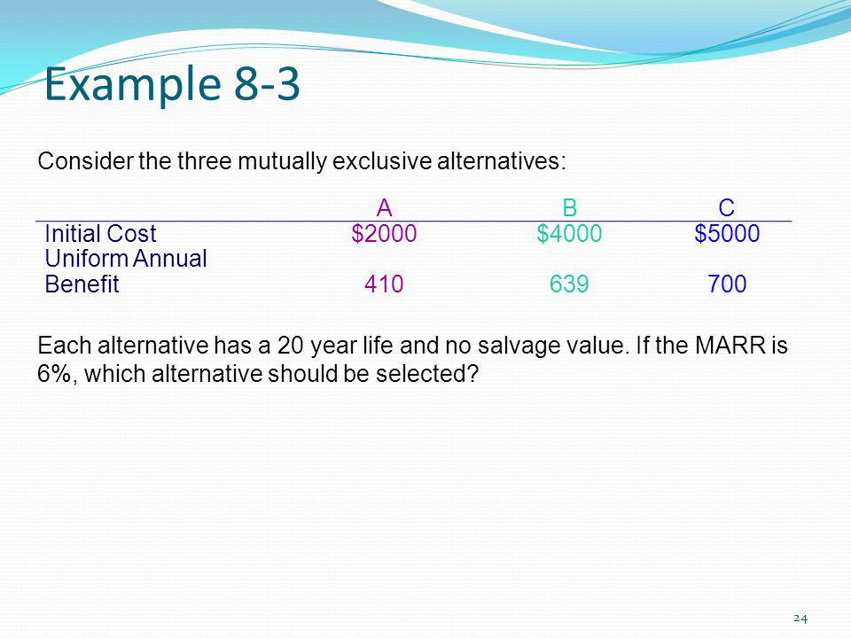 Example 8-3 Consider the three mutually exclusive alternatives: A B C