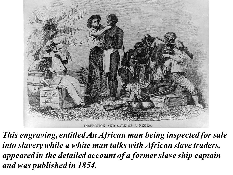This engraving, entitled An African man being inspected for sale into slavery while a white man talks with African slave traders, appeared in the detailed account of a former slave ship captain and was published in 1854.