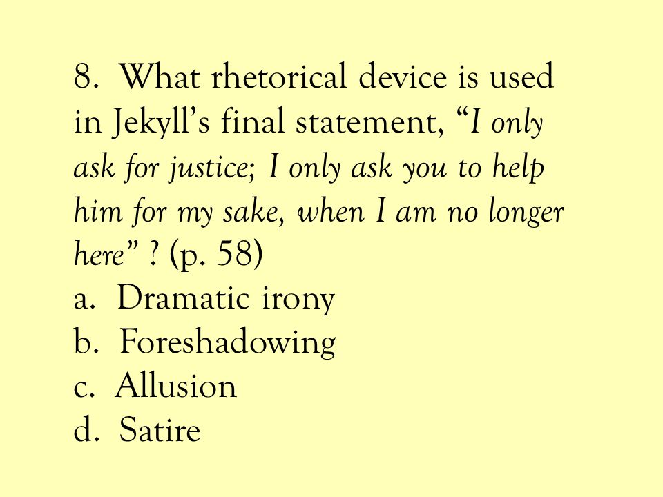 8. What rhetorical device is used in Jekyll's final statement, I only ask for justice; I only ask you to help him for my sake, when I am no longer here (p. 58)