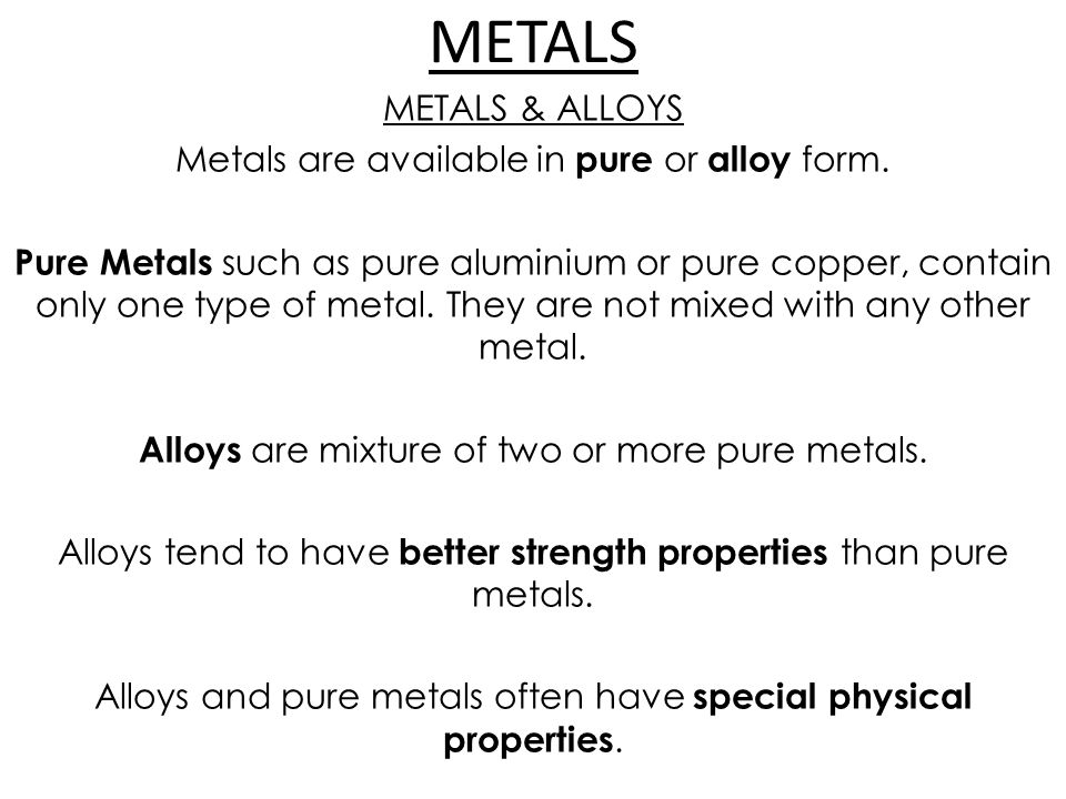 METALS METALS & ALLOYS Metals are available in pure or alloy form.