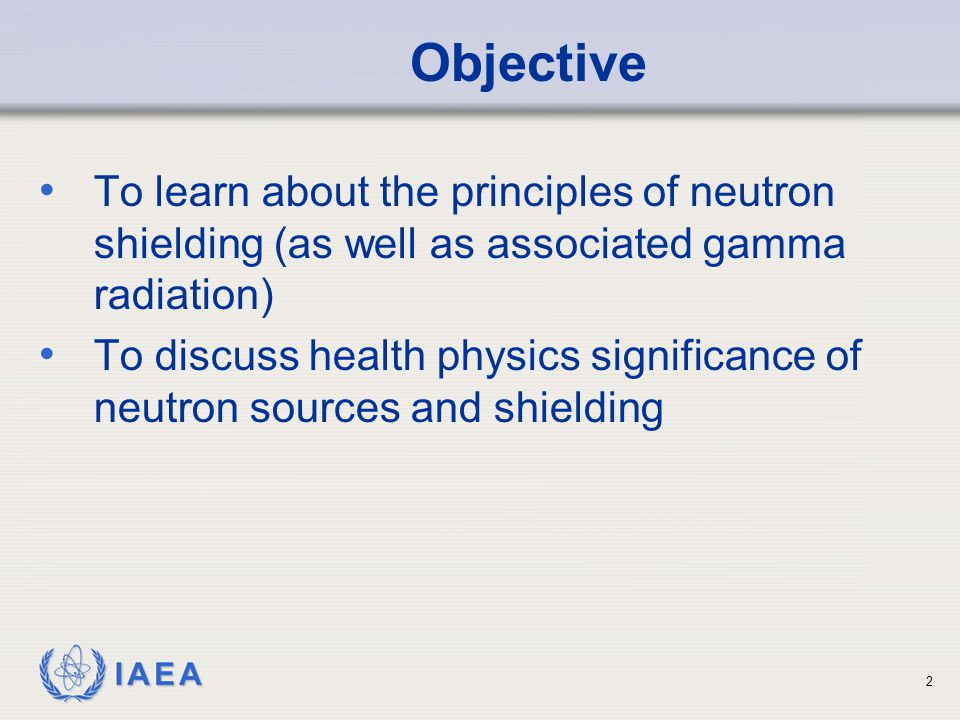 Objective To learn about the principles of neutron shielding (as well as associated gamma radiation)