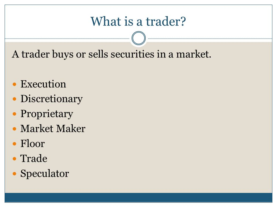 What is a trader A trader buys or sells securities in a market.