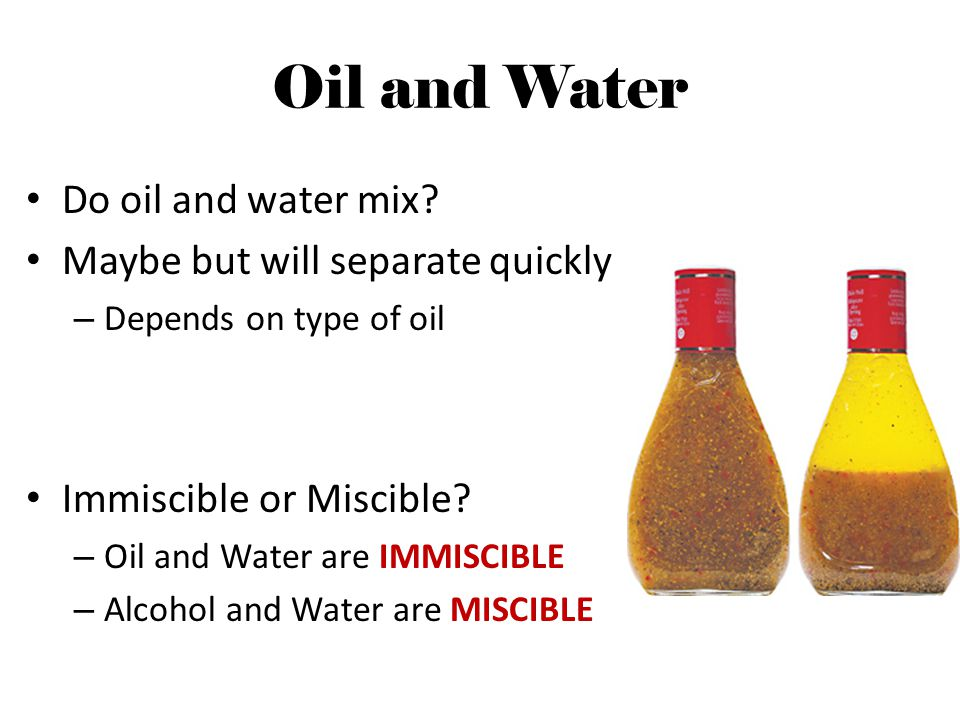 Oil and Water Do oil and water mix Maybe but will separate quickly