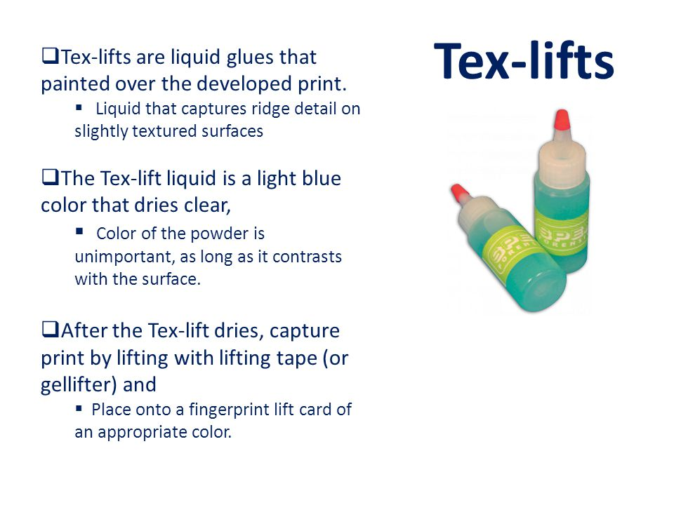 Tex-lifts Tex-lifts are liquid glues that painted over the developed print. Liquid that captures ridge detail on slightly textured surfaces.