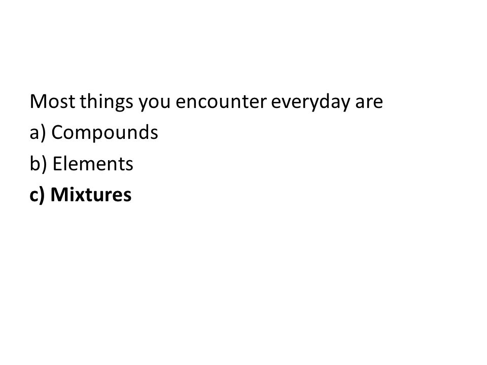 Most things you encounter everyday are a) Compounds b) Elements c) Mixtures