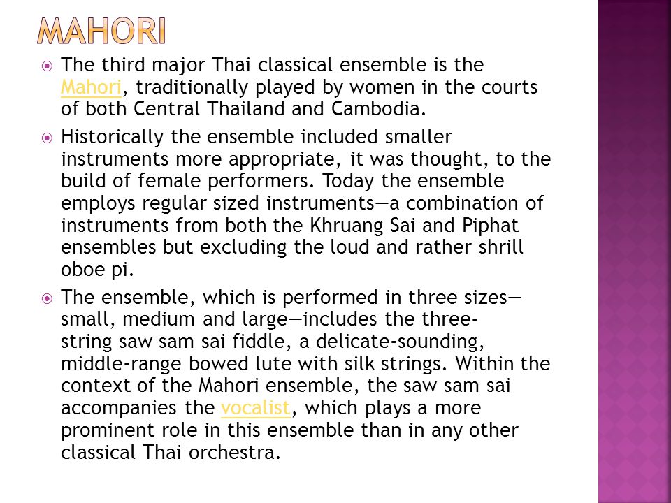 Mahori The third major Thai classical ensemble is the Mahori, traditionally played by women in the courts of both Central Thailand and Cambodia.