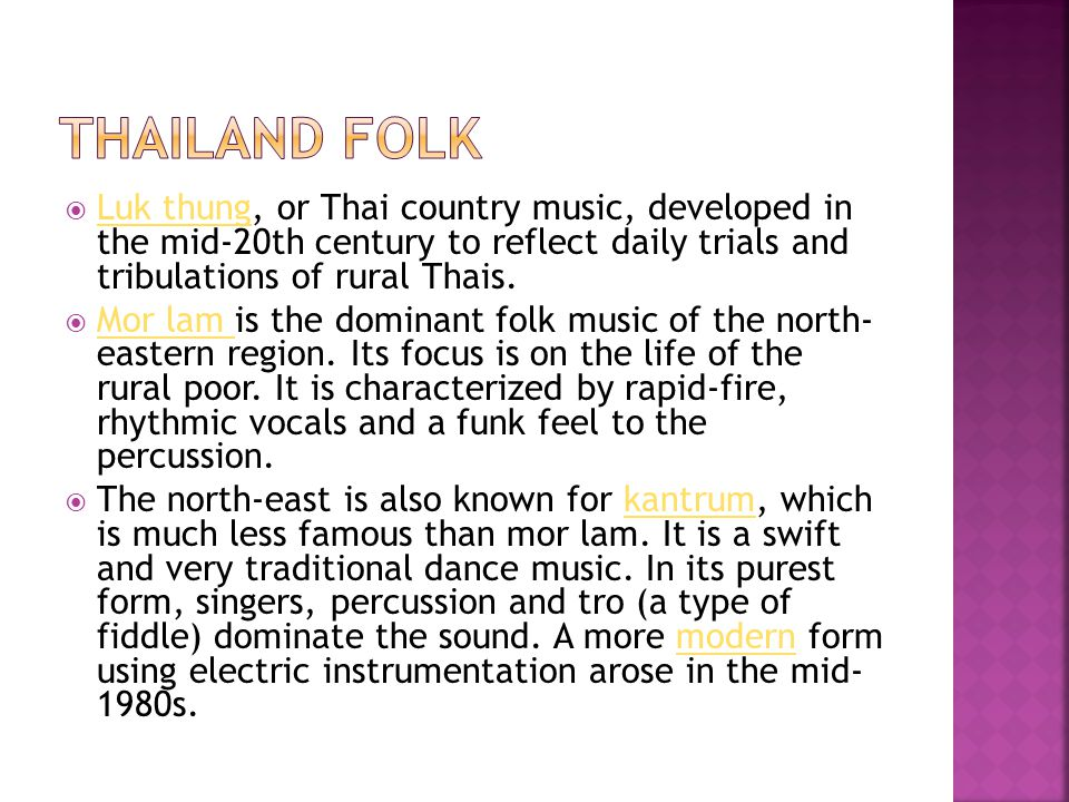 Thailand Folk Luk thung, or Thai country music, developed in the mid-20th century to reflect daily trials and tribulations of rural Thais.