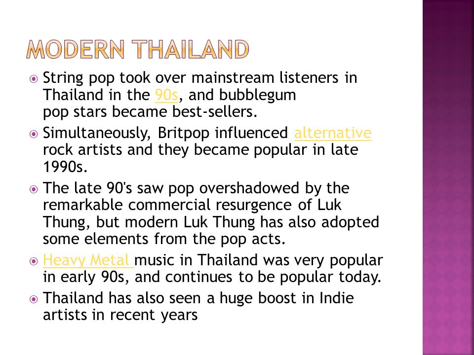 Modern Thailand String pop took over mainstream listeners in Thailand in the 90s, and bubblegum pop stars became best-sellers.