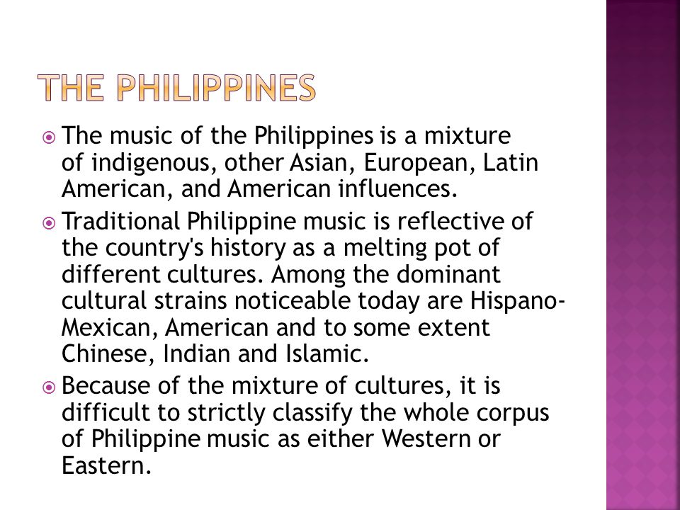 The Philippines The music of the Philippines is a mixture of indigenous, other Asian, European, Latin American, and American influences.