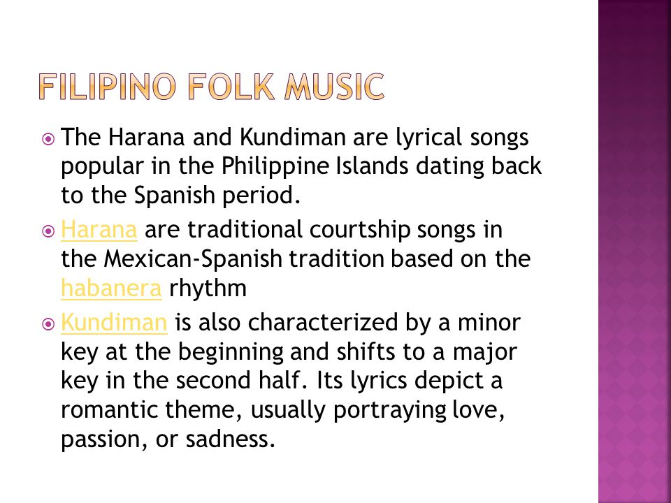 Filipino Folk Music The Harana and Kundiman are lyrical songs popular in the Philippine Islands dating back to the Spanish period.