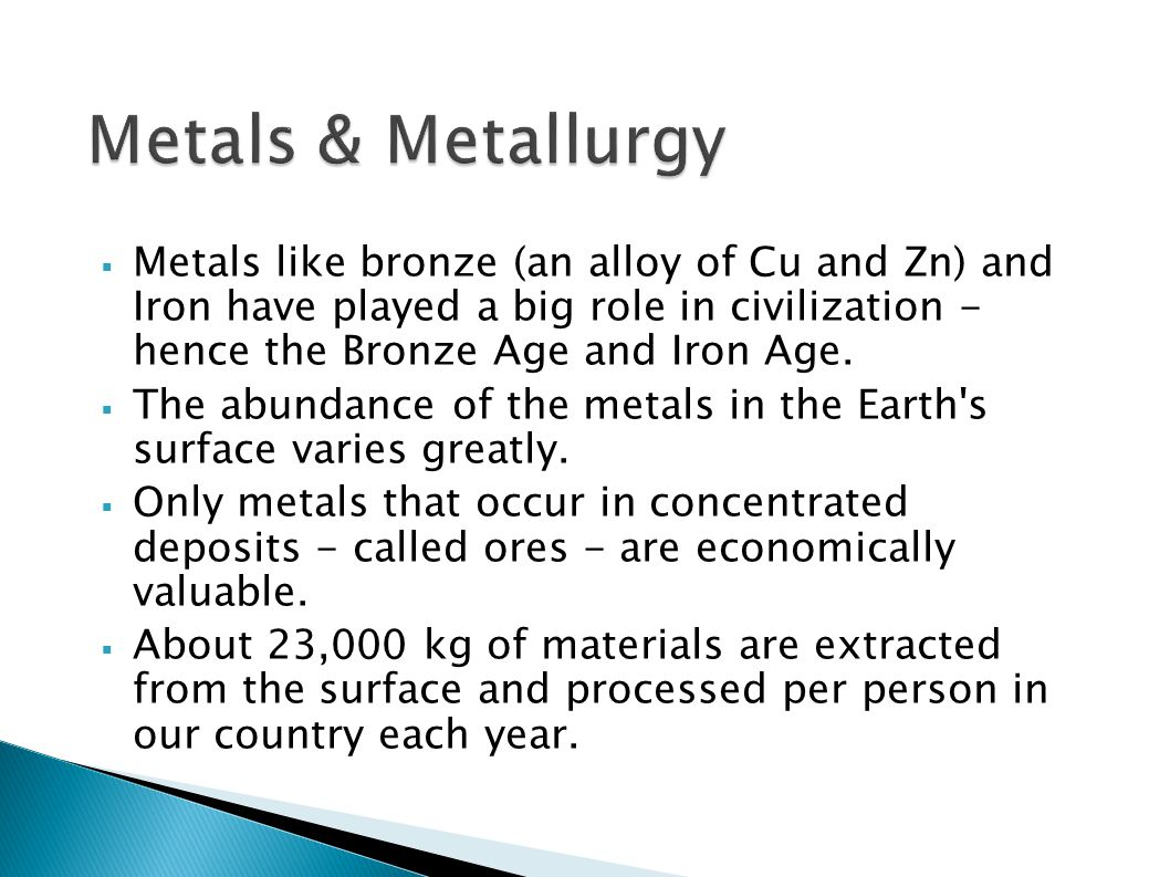 Metals & Metallurgy Metals like bronze (an alloy of Cu and Zn) and Iron have played a big role in civilization - hence the Bronze Age and Iron Age.