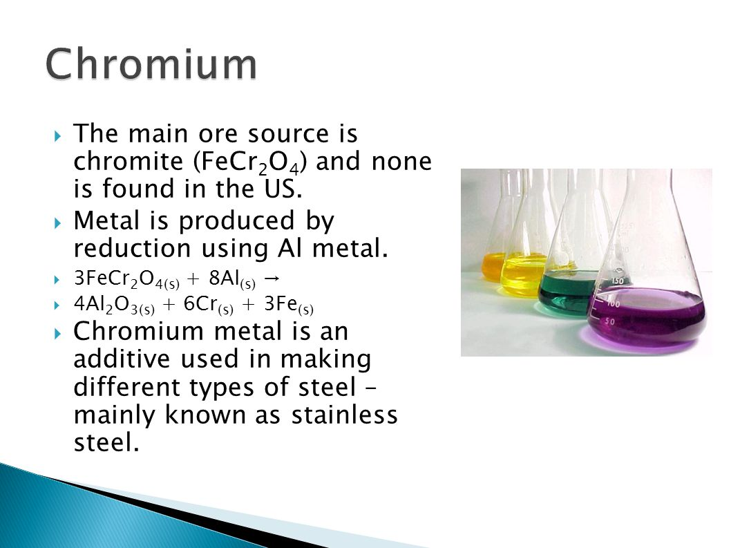 Chromium The main ore source is chromite (FeCr2O4) and none is found in the US. Metal is produced by reduction using Al metal.