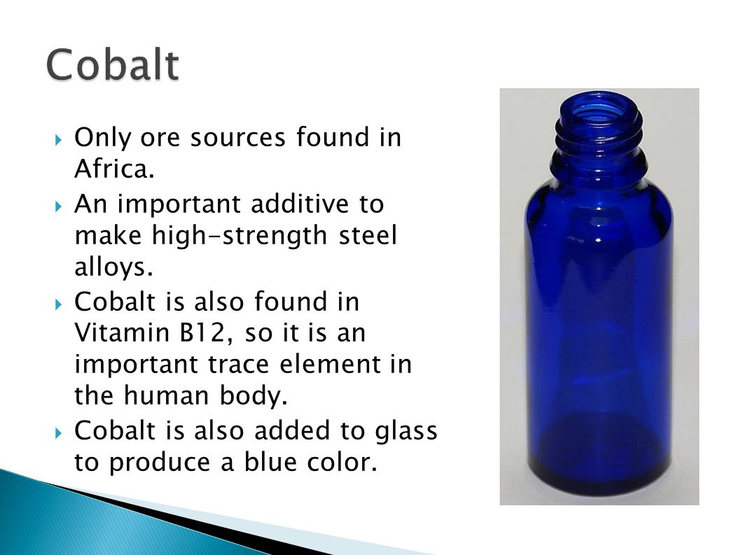 Cobalt Only ore sources found in Africa.