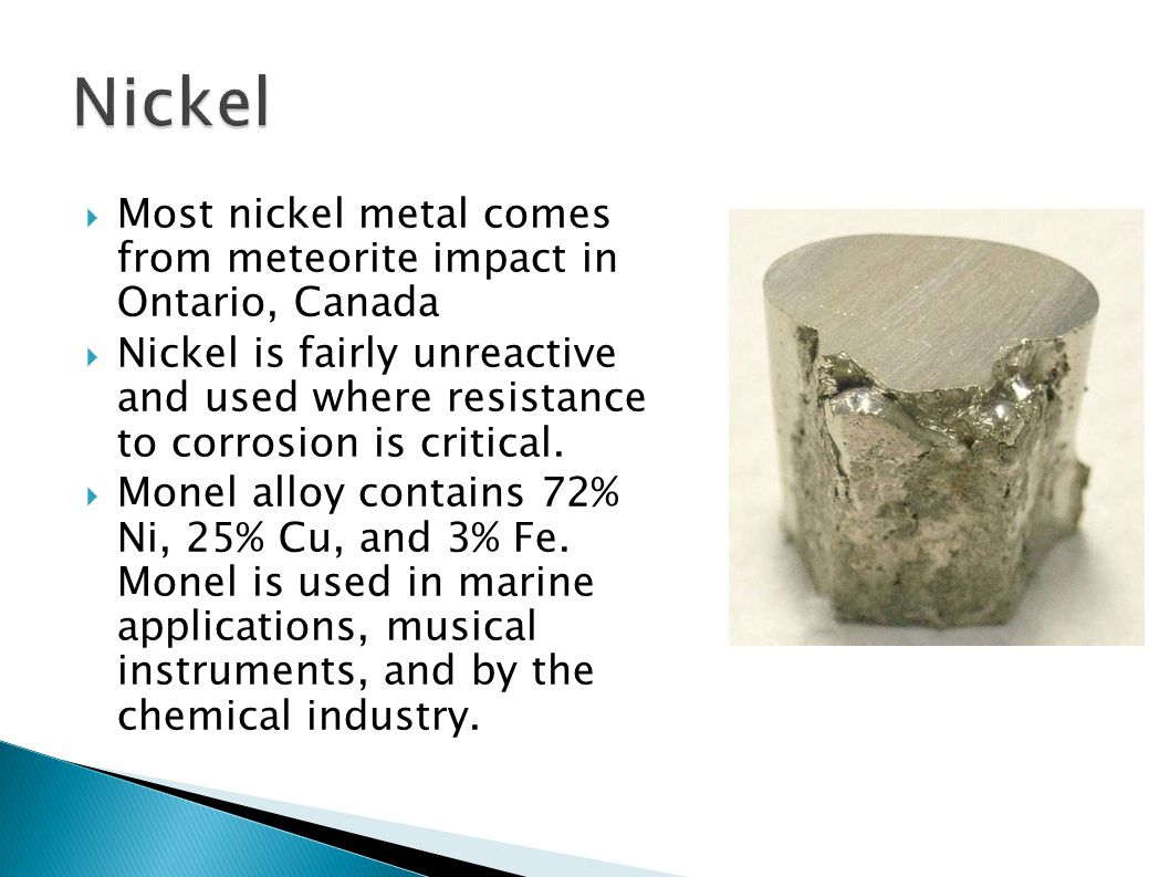 Nickel Most nickel metal comes from meteorite impact in Ontario, Canada.
