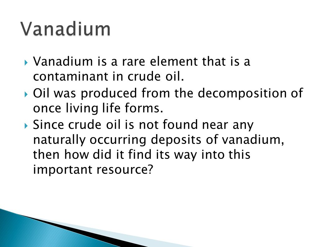 Vanadium Vanadium is a rare element that is a contaminant in crude oil. Oil was produced from the decomposition of once living life forms.