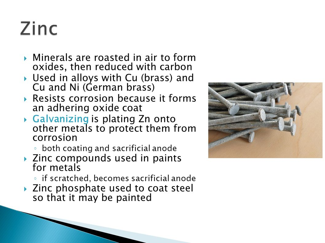 Zinc Minerals are roasted in air to form oxides, then reduced with carbon. Used in alloys with Cu (brass) and Cu and Ni (German brass)