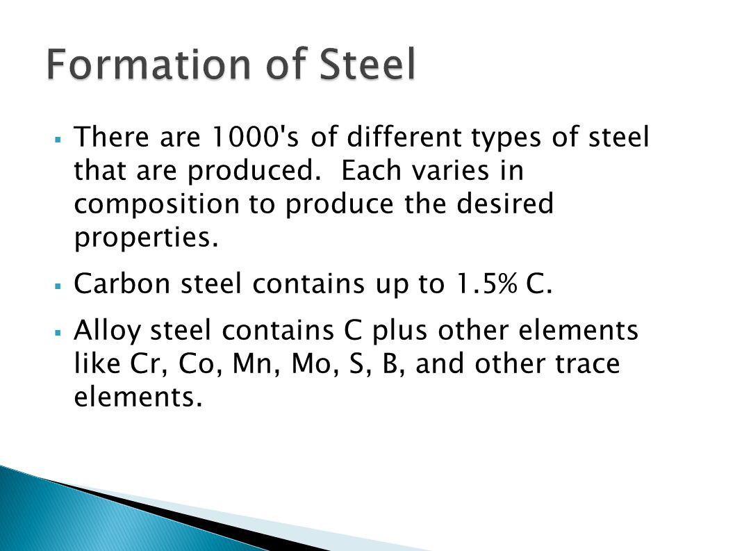 Formation of Steel There are 1000 s of different types of steel that are produced. Each varies in composition to produce the desired properties.