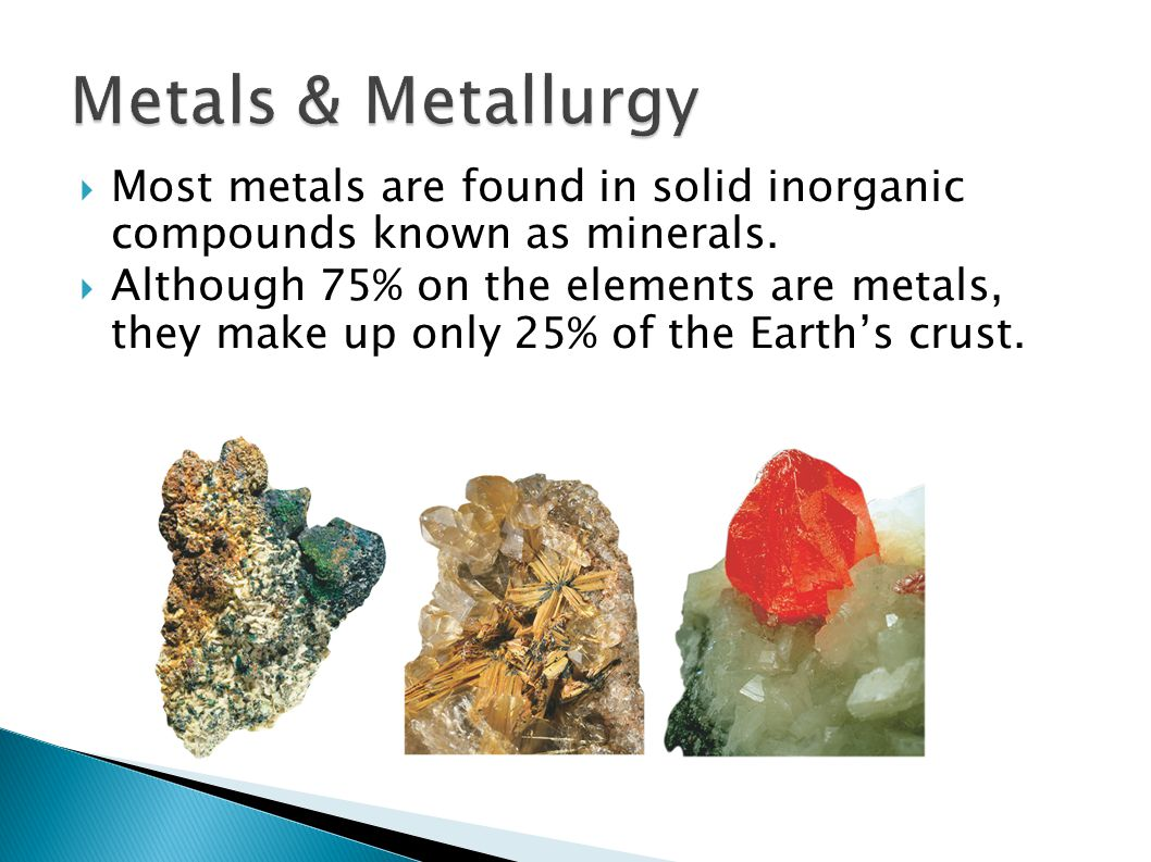 Metals & Metallurgy Most metals are found in solid inorganic compounds known as minerals.