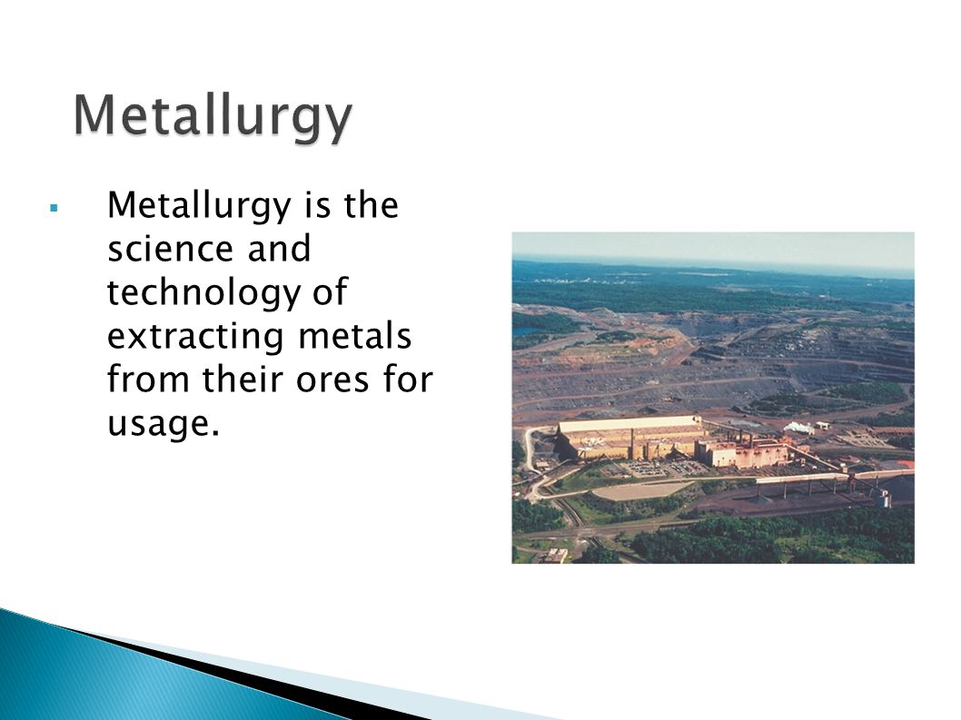 Metallurgy Metallurgy is the science and technology of extracting metals from their ores for usage.