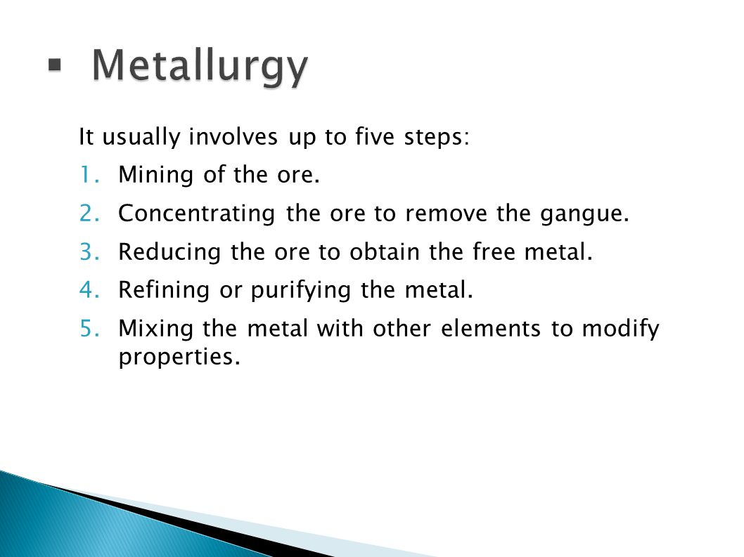 Metallurgy It usually involves up to five steps: Mining of the ore.