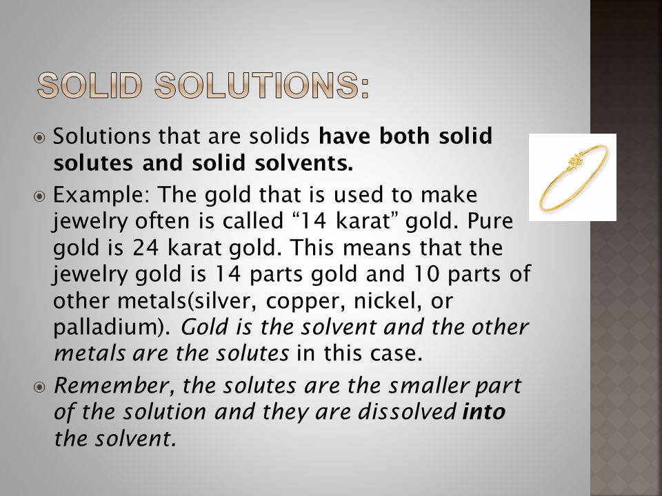 Solid solutions: Solutions that are solids have both solid solutes and solid solvents.
