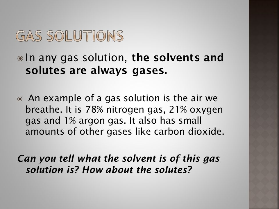 Gas solutions In any gas solution, the solvents and solutes are always gases.