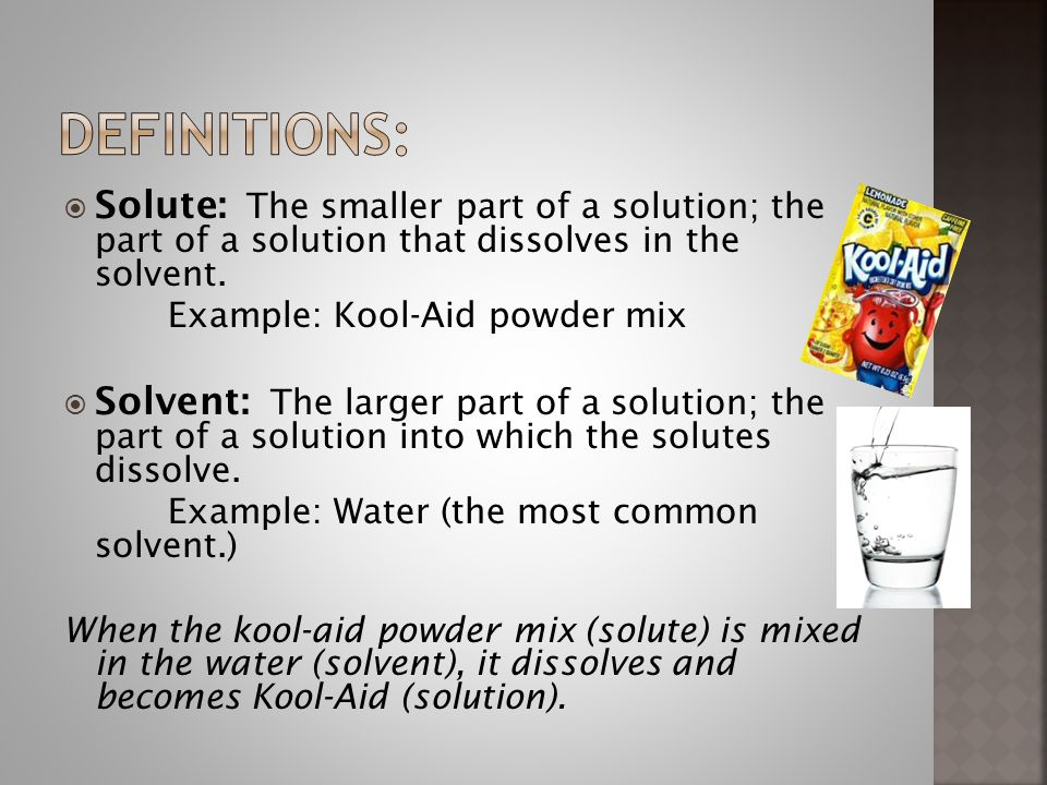Definitions: Solute: The smaller part of a solution; the part of a solution that dissolves in the solvent.