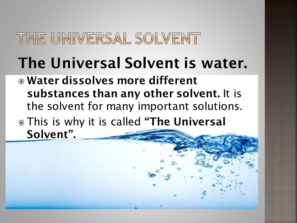 The UNIVERSAL SOLVENT The Universal Solvent is water.