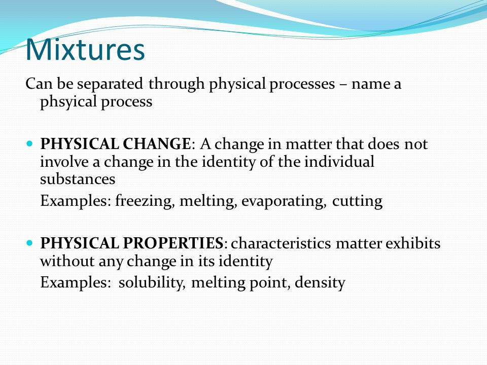 Mixtures Can be separated through physical processes – name a phsyical process.