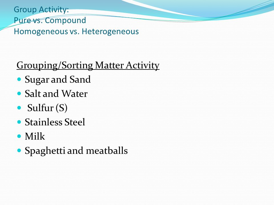 Group Activity: Pure vs. Compound Homogeneous vs. Heterogeneous
