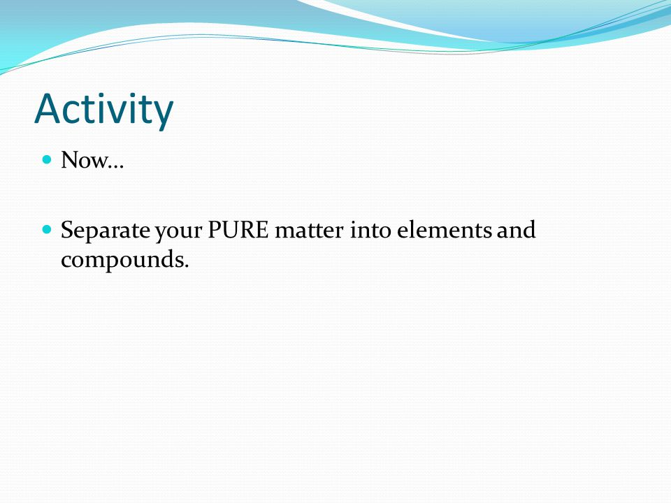Activity Now… Separate your PURE matter into elements and compounds.