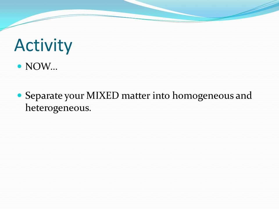 Activity NOW… Separate your MIXED matter into homogeneous and heterogeneous.