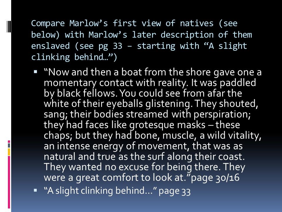 Compare Marlow's first view of natives (see below) with Marlow's later description of them enslaved (see pg 33 – starting with A slight clinking behind… )