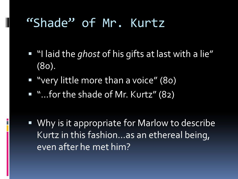 Shade of Mr. Kurtz I laid the ghost of his gifts at last with a lie (80). very little more than a voice (80)