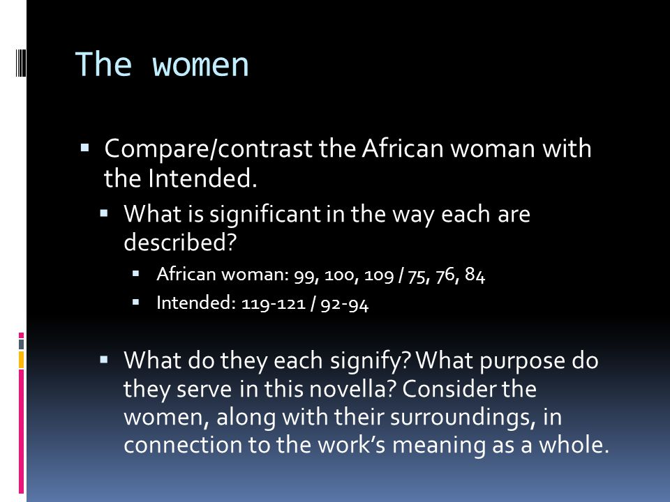 The women Compare/contrast the African woman with the Intended.