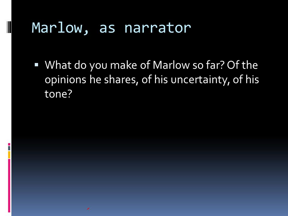 Marlow, as narrator What do you make of Marlow so far.