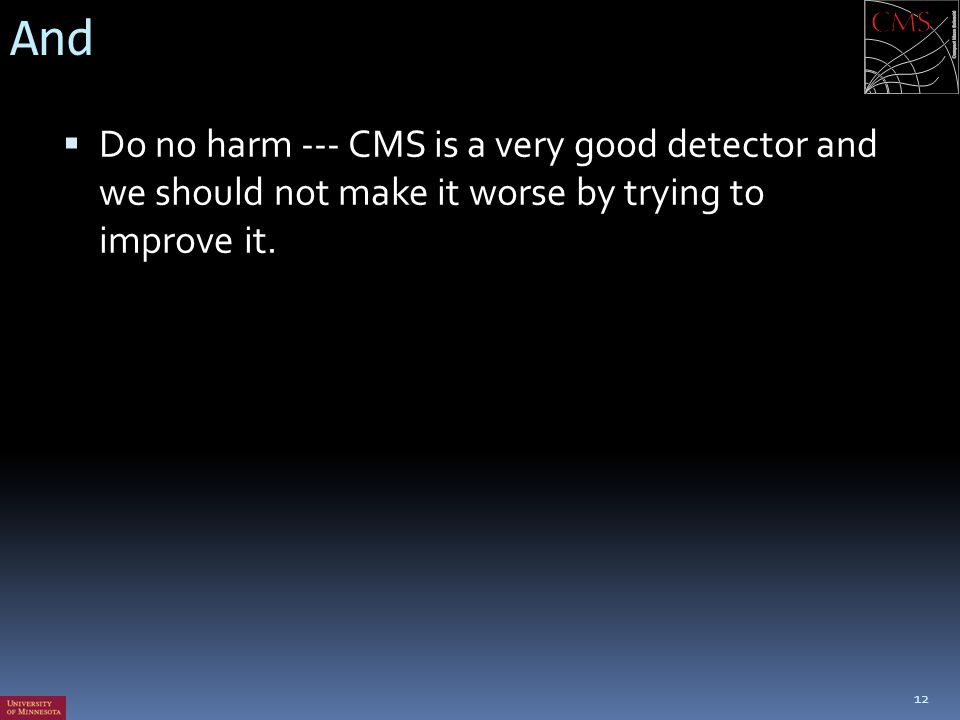 And Do no harm --- CMS is a very good detector and we should not make it worse by trying to improve it.