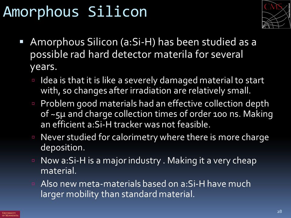 Amorphous Silicon Amorphous Silicon (a:Si-H) has been studied as a possible rad hard detector materila for several years.